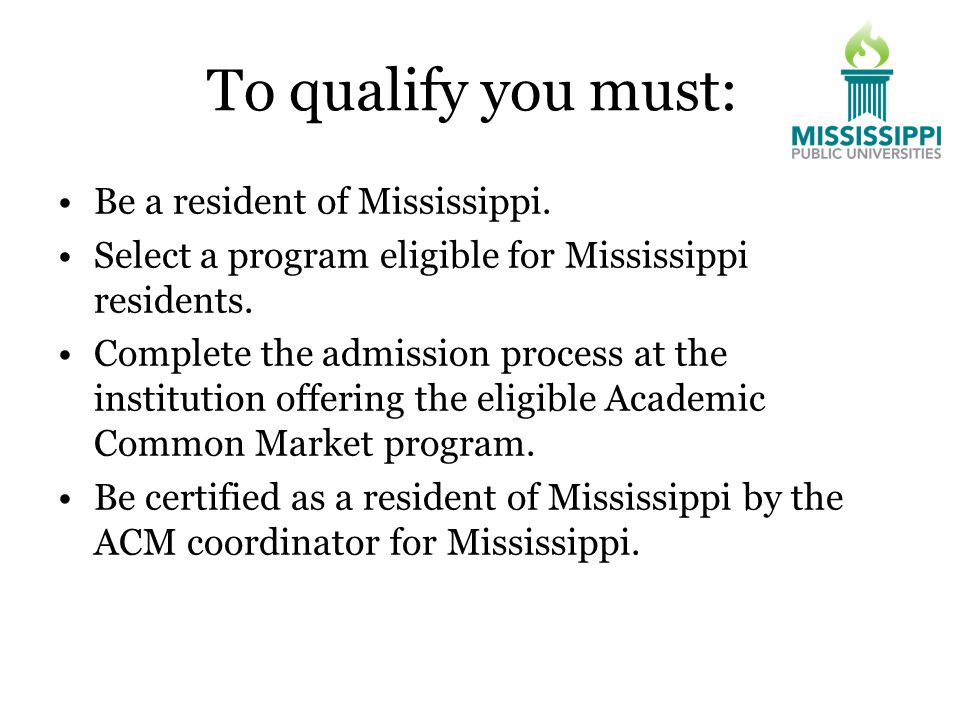 To qualify you must: Be a resident of Mississippi.