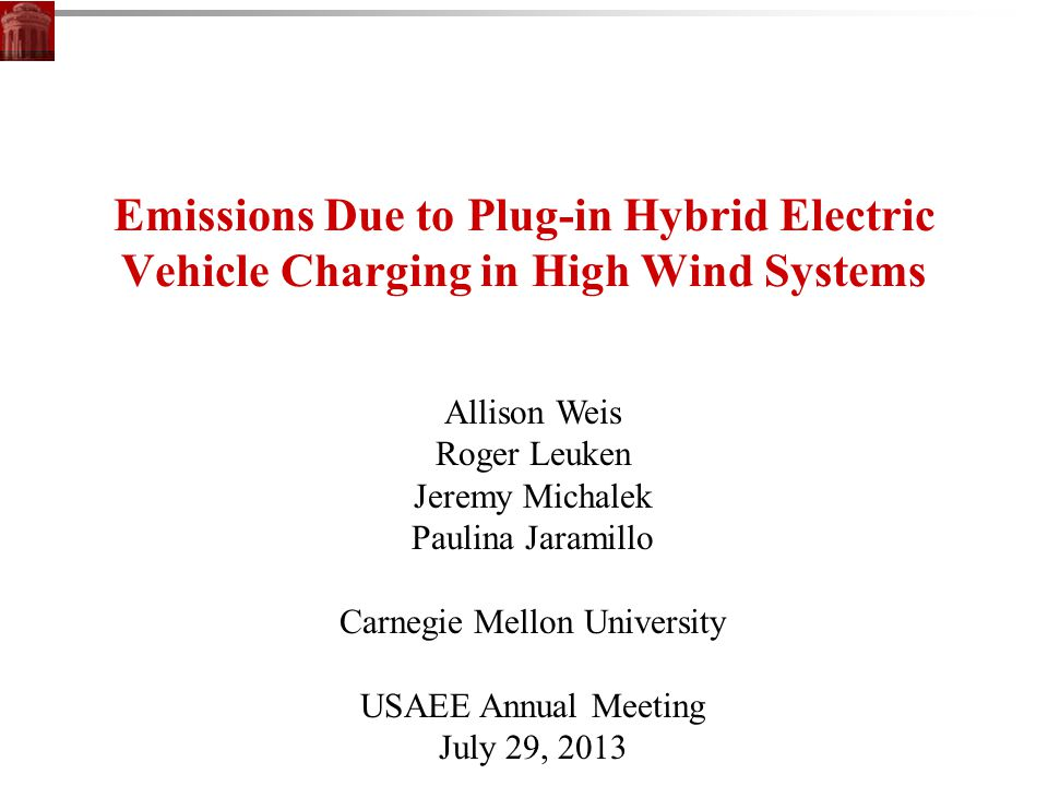 Emissions Due to Plug-in Hybrid Electric Vehicle Charging in High Wind Systems Allison Weis Roger Leuken Jeremy Michalek Paulina Jaramillo Carnegie Mellon University USAEE Annual Meeting July 29, 2013