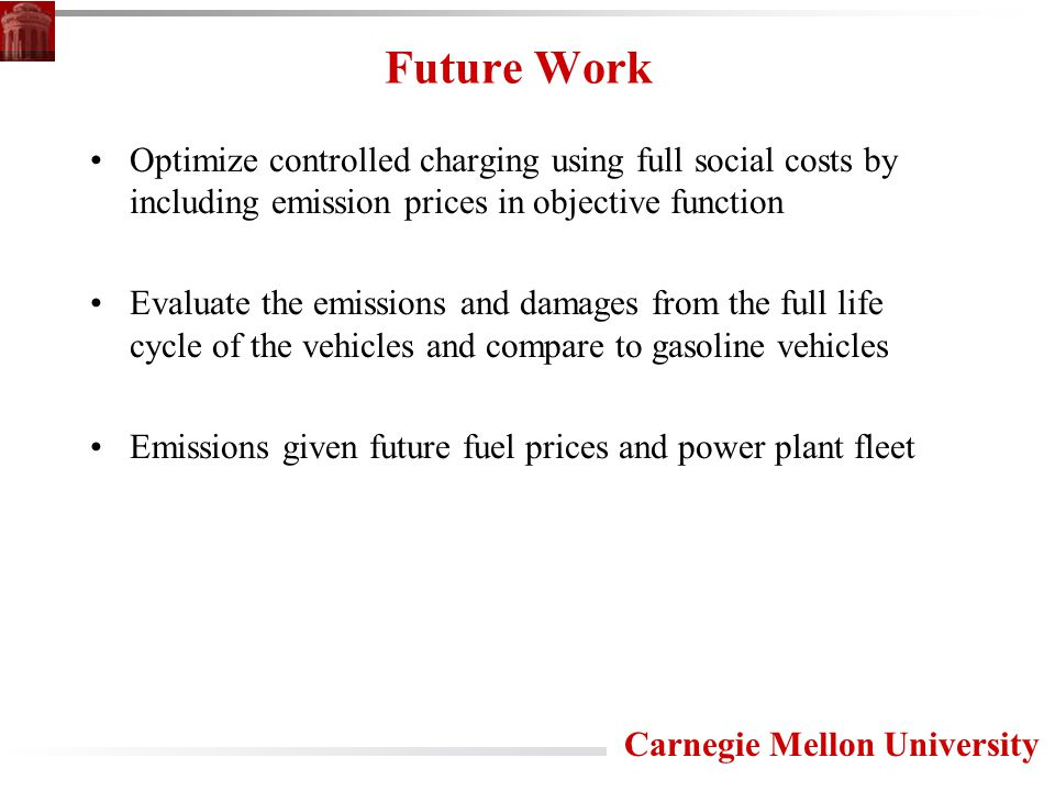 Carnegie Mellon University Future Work Optimize controlled charging using full social costs by including emission prices in objective function Evaluate the emissions and damages from the full life cycle of the vehicles and compare to gasoline vehicles Emissions given future fuel prices and power plant fleet