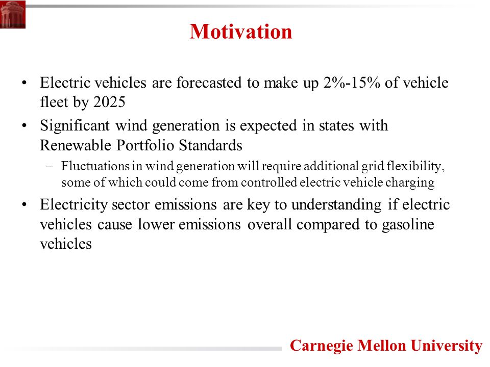 Carnegie Mellon University Motivation Electric vehicles are forecasted to make up 2%-15% of vehicle fleet by 2025 Significant wind generation is expected in states with Renewable Portfolio Standards –Fluctuations in wind generation will require additional grid flexibility, some of which could come from controlled electric vehicle charging Electricity sector emissions are key to understanding if electric vehicles cause lower emissions overall compared to gasoline vehicles