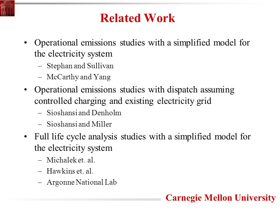 Carnegie Mellon University Related Work Operational emissions studies with a simplified model for the electricity system –Stephan and Sullivan –McCarthy and Yang Operational emissions studies with dispatch assuming controlled charging and existing electricity grid –Sioshansi and Denholm –Sioshansi and Miller Full life cycle analysis studies with a simplified model for the electricity system –Michalek et.