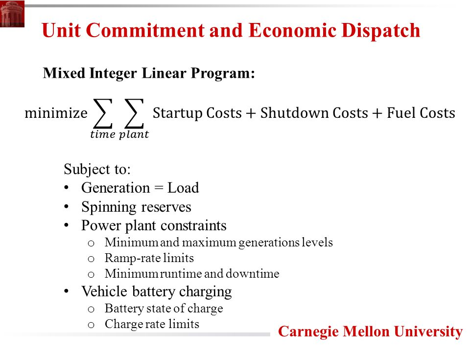 Carnegie Mellon University Unit Commitment and Economic Dispatch Subject to: Generation = Load Spinning reserves Power plant constraints o Minimum and maximum generations levels o Ramp-rate limits o Minimum runtime and downtime Vehicle battery charging o Battery state of charge o Charge rate limits Mixed Integer Linear Program: