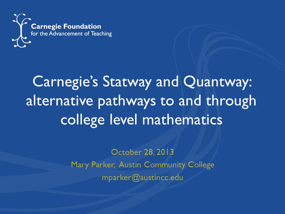 Carnegie's Statway and Quantway: alternative pathways to and through college level mathematics October 28, 2013 Mary Parker, Austin Community College