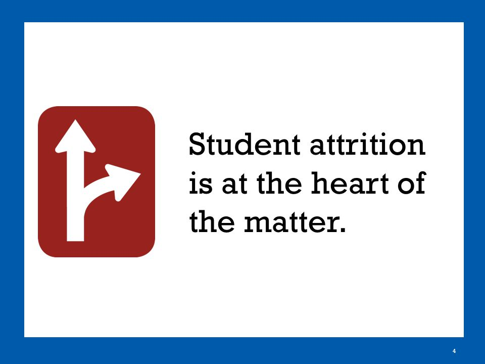 4 Student attrition is at the heart of the matter.