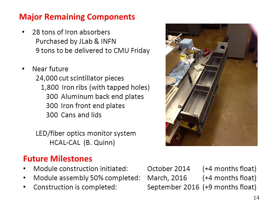 14 28 tons of Iron absorbers Purchased by JLab & INFN 9 tons to be delivered to CMU Friday Near future 24,000 cut scintillator pieces 1,800 Iron ribs (with tapped holes) 300 Aluminum back end plates 300 Iron front end plates 300 Cans and lids LED/fiber optics monitor system HCAL-CAL (B.