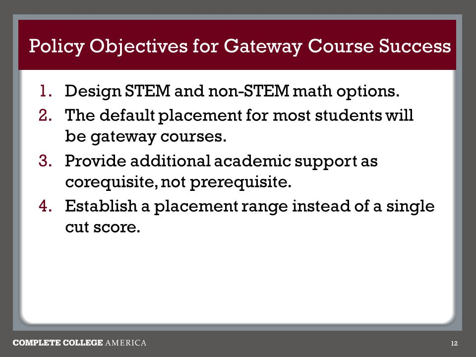 Policy Objectives for Gateway Course Success 12 1.Design STEM and non-STEM math options.