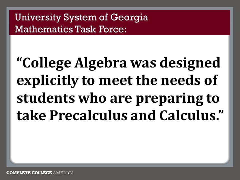 College Algebra was designed explicitly to meet the needs of students who are preparing to take Precalculus and Calculus. University System of Georgia Mathematics Task Force: