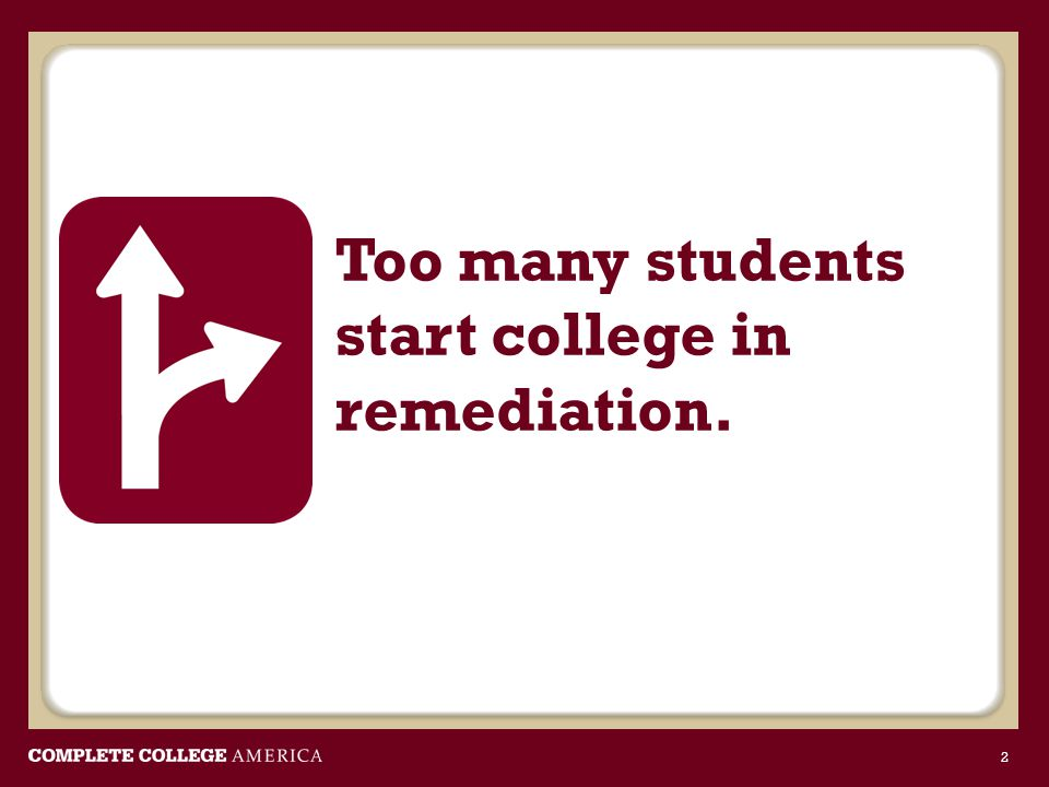 Too many students start college in remediation. 2