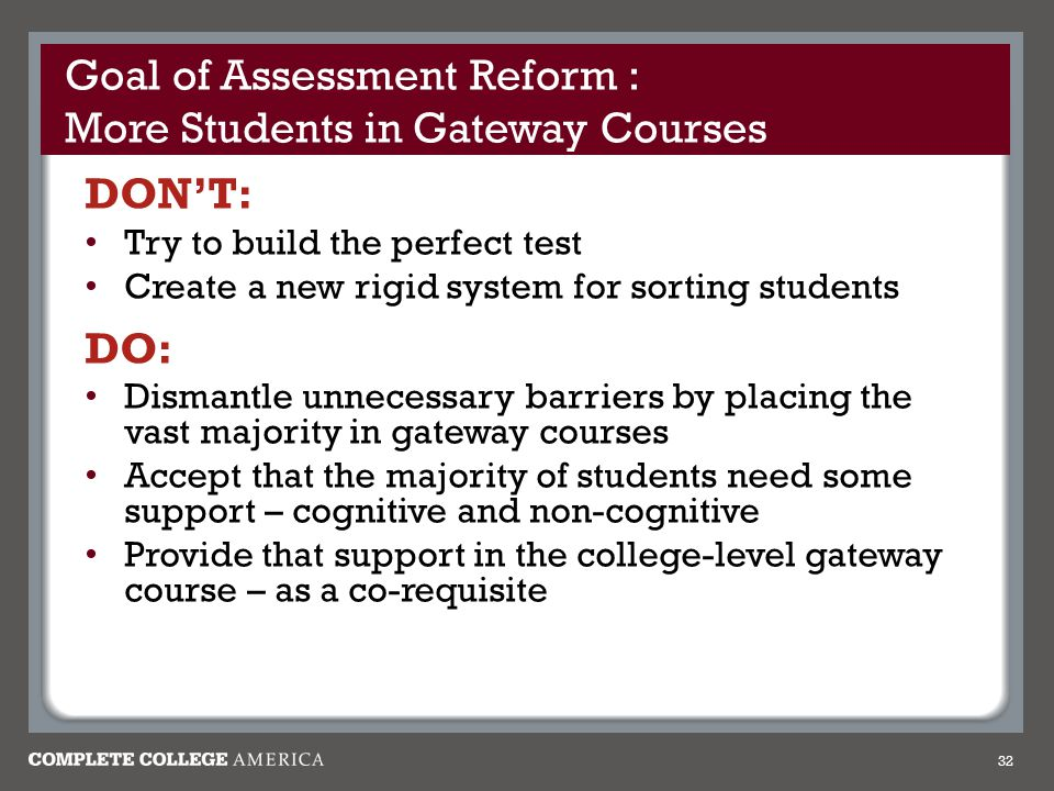 Goal of Assessment Reform : More Students in Gateway Courses DON'T: Try to build the perfect test Create a new rigid system for sorting students DO: Dismantle unnecessary barriers by placing the vast majority in gateway courses Accept that the majority of students need some support – cognitive and non-cognitive Provide that support in the college-level gateway course – as a co-requisite 32