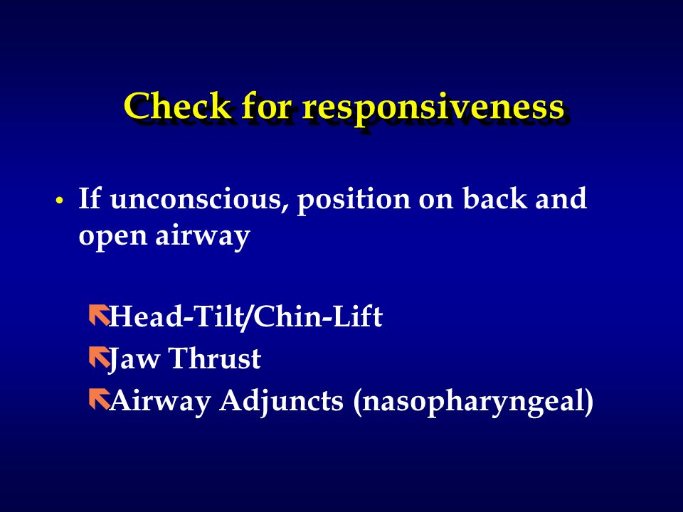 Check for responsiveness If unconscious, position on back and open airway ë Head-Tilt/Chin-Lift ë Jaw Thrust ë Airway Adjuncts (nasopharyngeal)