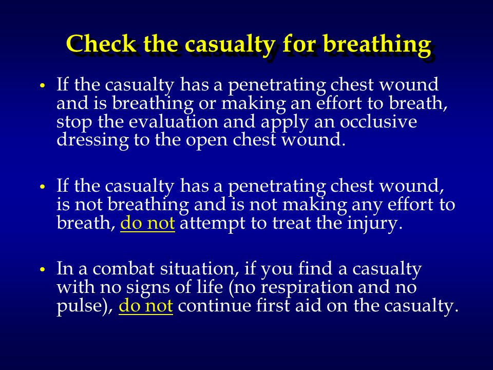 Check the casualty for breathing If the casualty has a penetrating chest wound and is breathing or making an effort to breath, stop the evaluation and apply an occlusive dressing to the open chest wound.