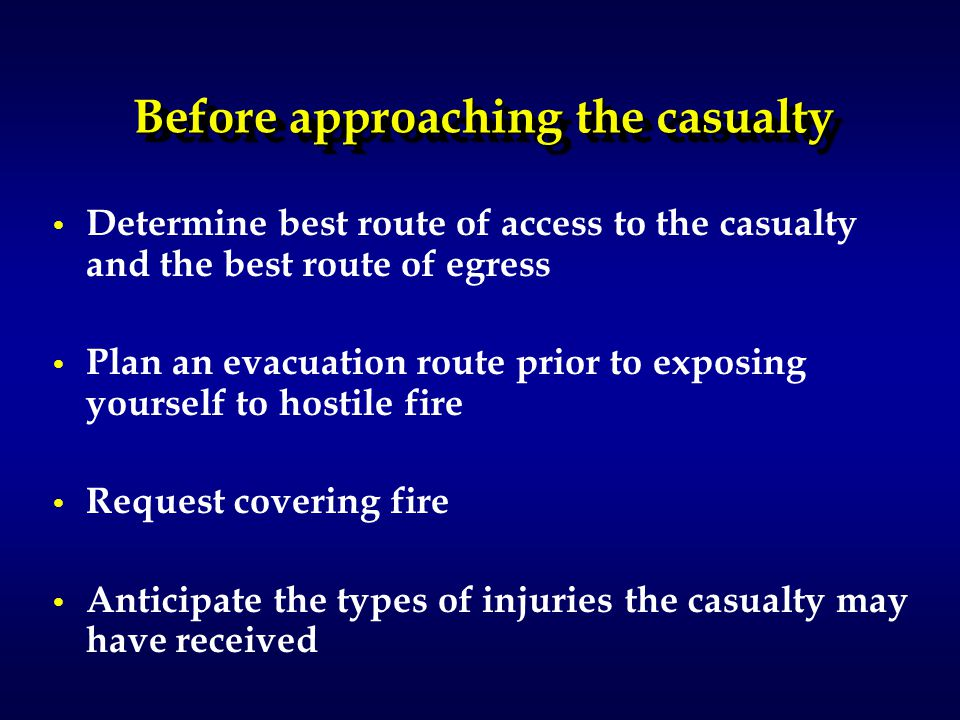 Before approaching the casualty Determine best route of access to the casualty and the best route of egress Plan an evacuation route prior to exposing yourself to hostile fire Request covering fire Anticipate the types of injuries the casualty may have received