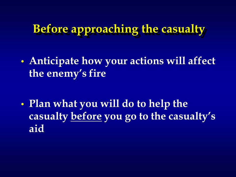 Before approaching the casualty Anticipate how your actions will affect the enemy's fire Plan what you will do to help the casualty before you go to the casualty's aid