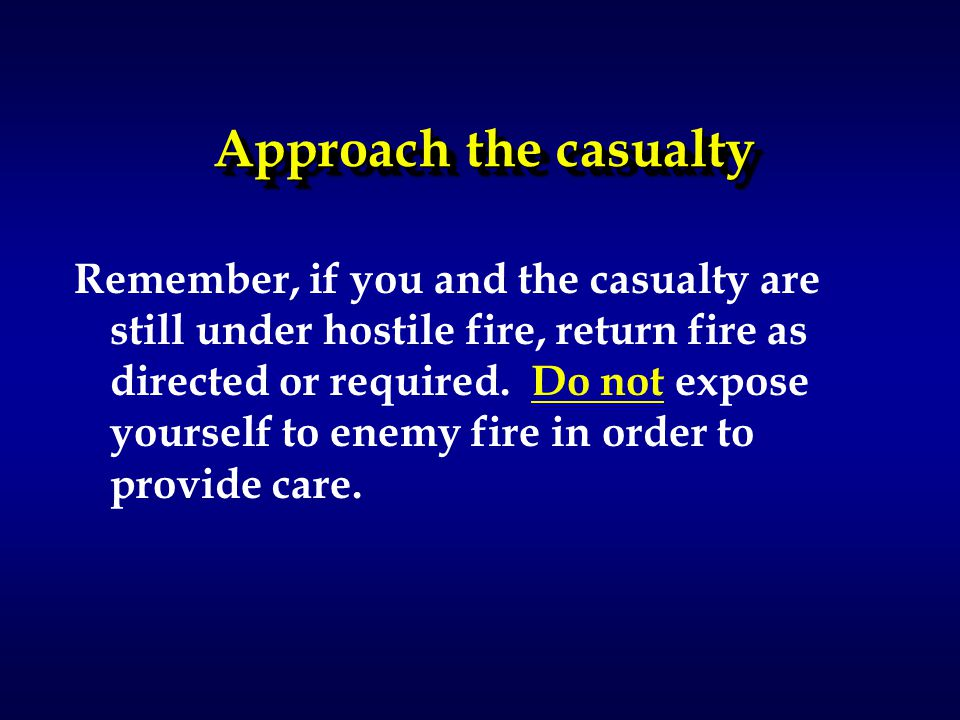 Approach the casualty Remember, if you and the casualty are still under hostile fire, return fire as directed or required.