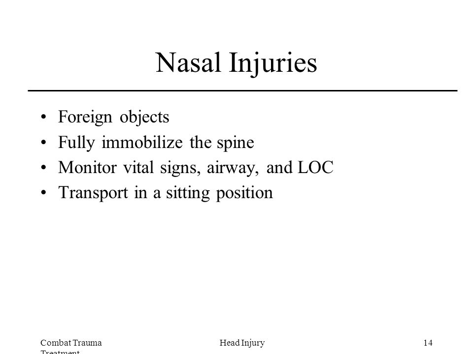 Combat Trauma Treatment 14Head Injury Nasal Injuries Foreign objects Fully immobilize the spine Monitor vital signs, airway, and LOC Transport in a sitting position