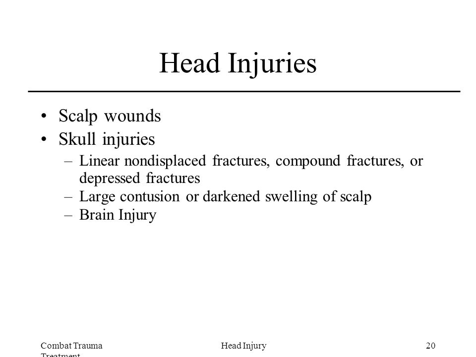 Combat Trauma Treatment 20Head Injury Head Injuries Scalp wounds Skull injuries –Linear nondisplaced fractures, compound fractures, or depressed fractures –Large contusion or darkened swelling of scalp –Brain Injury