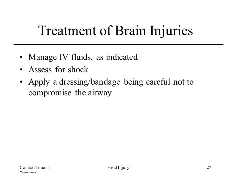 Combat Trauma Treatment 27Head Injury Treatment of Brain Injuries Manage IV fluids, as indicated Assess for shock Apply a dressing/bandage being careful not to compromise the airway