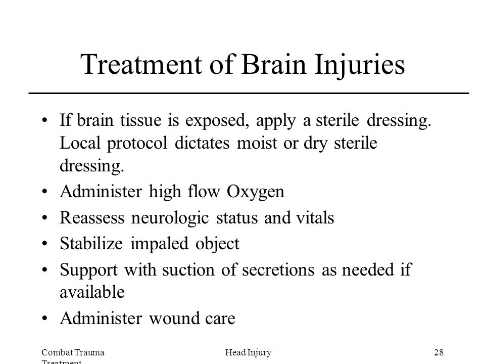 Combat Trauma Treatment 28Head Injury Treatment of Brain Injuries If brain tissue is exposed, apply a sterile dressing.