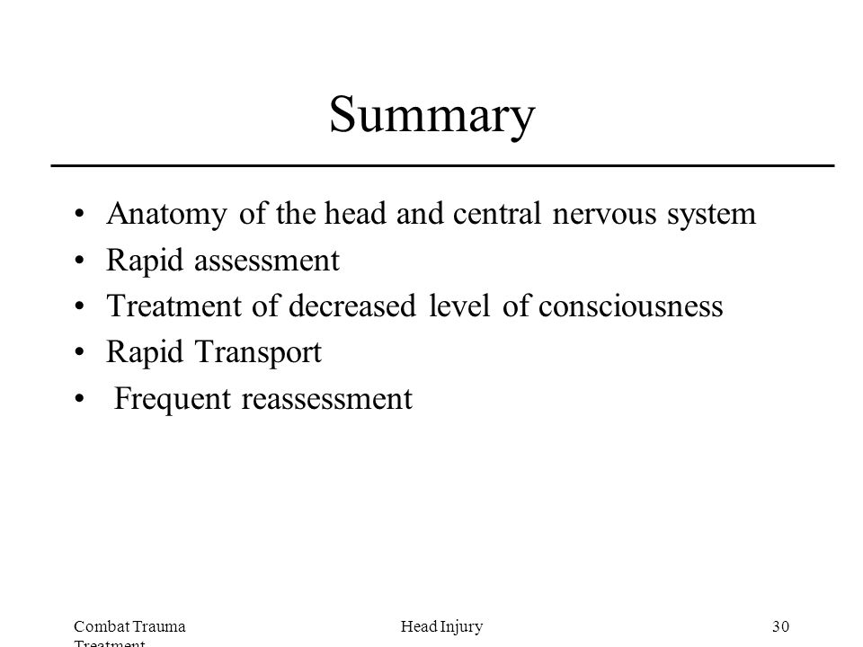 Combat Trauma Treatment 30Head Injury Summary Anatomy of the head and central nervous system Rapid assessment Treatment of decreased level of consciousness Rapid Transport Frequent reassessment