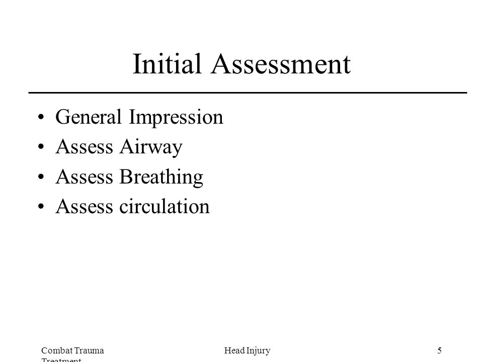 Combat Trauma Treatment 5Head Injury Initial Assessment General Impression Assess Airway Assess Breathing Assess circulation