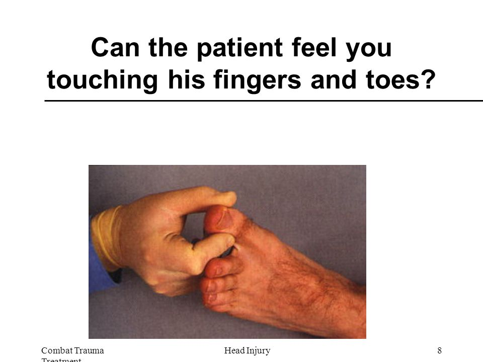 Combat Trauma Treatment 8Head Injury Can the patient feel you touching his fingers and toes