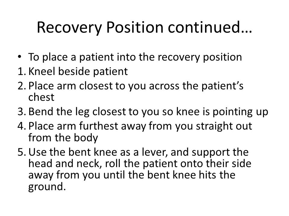 Recovery Position continued… To place a patient into the recovery position 1.Kneel beside patient 2.Place arm closest to you across the patient's chest 3.Bend the leg closest to you so knee is pointing up 4.Place arm furthest away from you straight out from the body 5.Use the bent knee as a lever, and support the head and neck, roll the patient onto their side away from you until the bent knee hits the ground.
