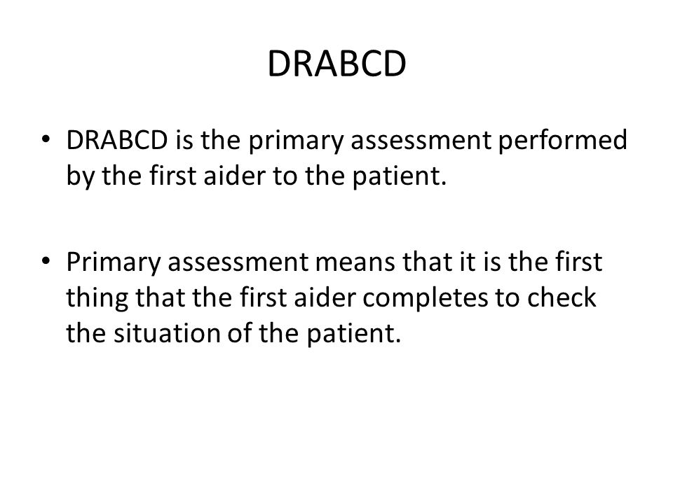 DRABCD DRABCD is the primary assessment performed by the first aider to the patient.