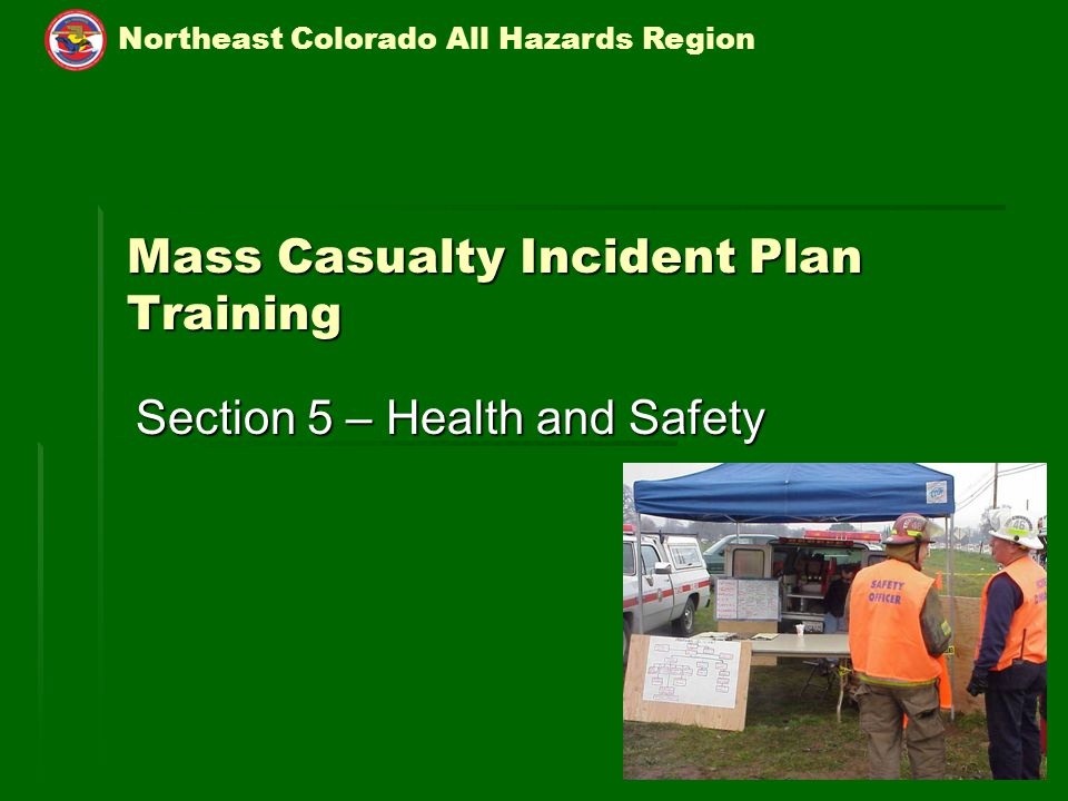 Northeast Colorado All Hazards Region 5-1 Mass Casualty Incident Plan Training Section 5 – Health and Safety