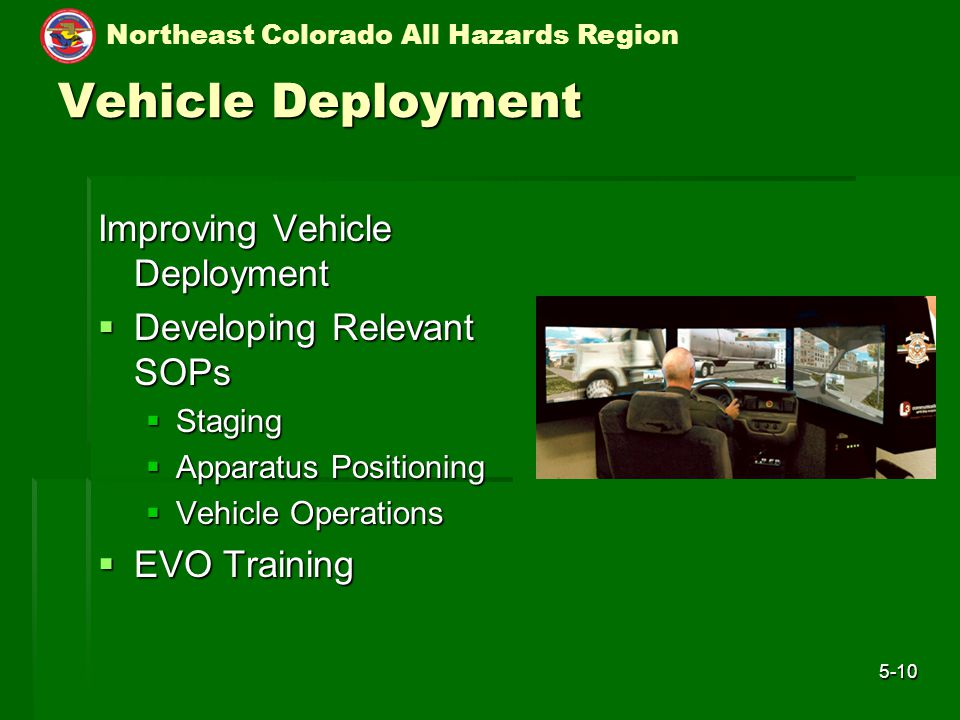 Northeast Colorado All Hazards Region 5-10 Vehicle Deployment Improving Vehicle Deployment  Developing Relevant SOPs  Staging  Apparatus Positioning  Vehicle Operations  EVO Training