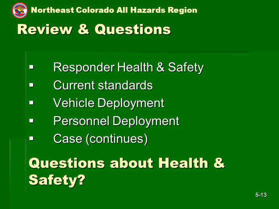 Northeast Colorado All Hazards Region 5-13 Review & Questions  Responder Health & Safety  Current standards  Vehicle Deployment  Personnel Deployment  Case (continues) Questions about Health & Safety