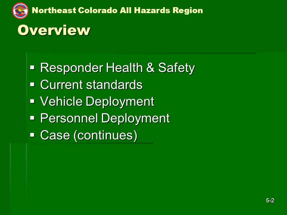 Northeast Colorado All Hazards Region 5-2 Overview  Responder Health & Safety  Current standards  Vehicle Deployment  Personnel Deployment  Case (continues)