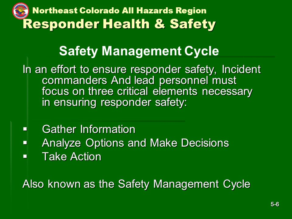 Northeast Colorado All Hazards Region 5-6 Responder Health & Safety In an effort to ensure responder safety, Incident commanders And lead personnel must focus on three critical elements necessary in ensuring responder safety:  Gather Information  Analyze Options and Make Decisions  Take Action Also known as the Safety Management Cycle Safety Management Cycle