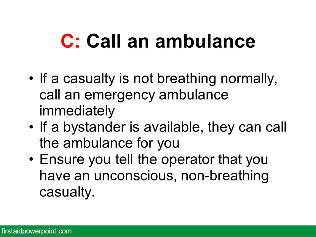 C: Call an ambulance If a casualty is not breathing normally, call an emergency ambulance immediately If a bystander is available, they can call the ambulance for you Ensure you tell the operator that you have an unconscious, non-breathing casualty.