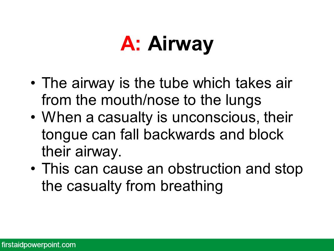 A: Airway The airway is the tube which takes air from the mouth/nose to the lungs When a casualty is unconscious, their tongue can fall backwards and block their airway.