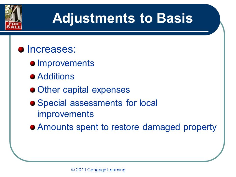 © 2011 Cengage Learning Adjustments to Basis Increases: Improvements Additions Other capital expenses Special assessments for local improvements Amounts spent to restore damaged property