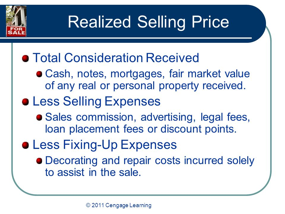 © 2011 Cengage Learning Realized Selling Price Total Consideration Received Cash, notes, mortgages, fair market value of any real or personal property received.