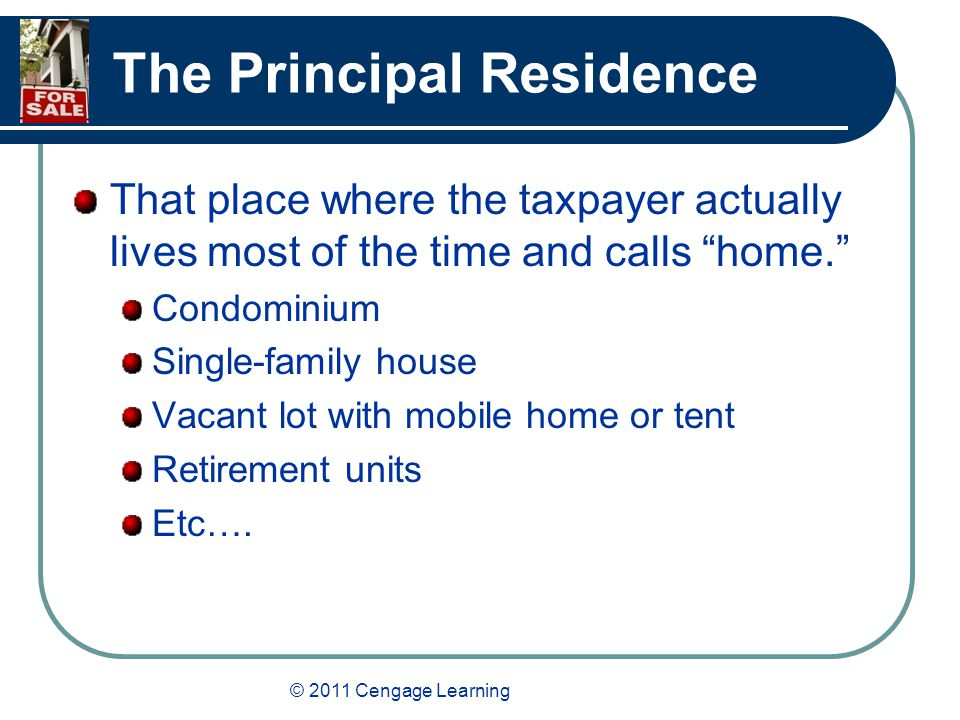 © 2011 Cengage Learning The Principal Residence That place where the taxpayer actually lives most of the time and calls home. Condominium Single-family house Vacant lot with mobile home or tent Retirement units Etc….