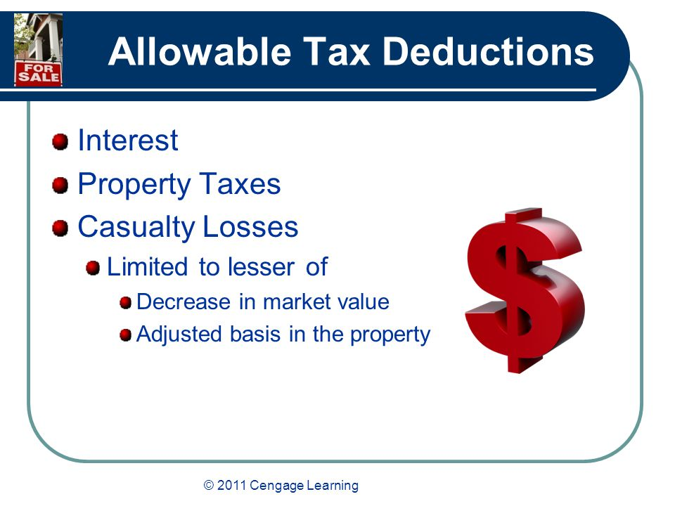 © 2011 Cengage Learning Allowable Tax Deductions Interest Property Taxes Casualty Losses Limited to lesser of Decrease in market value Adjusted basis in the property