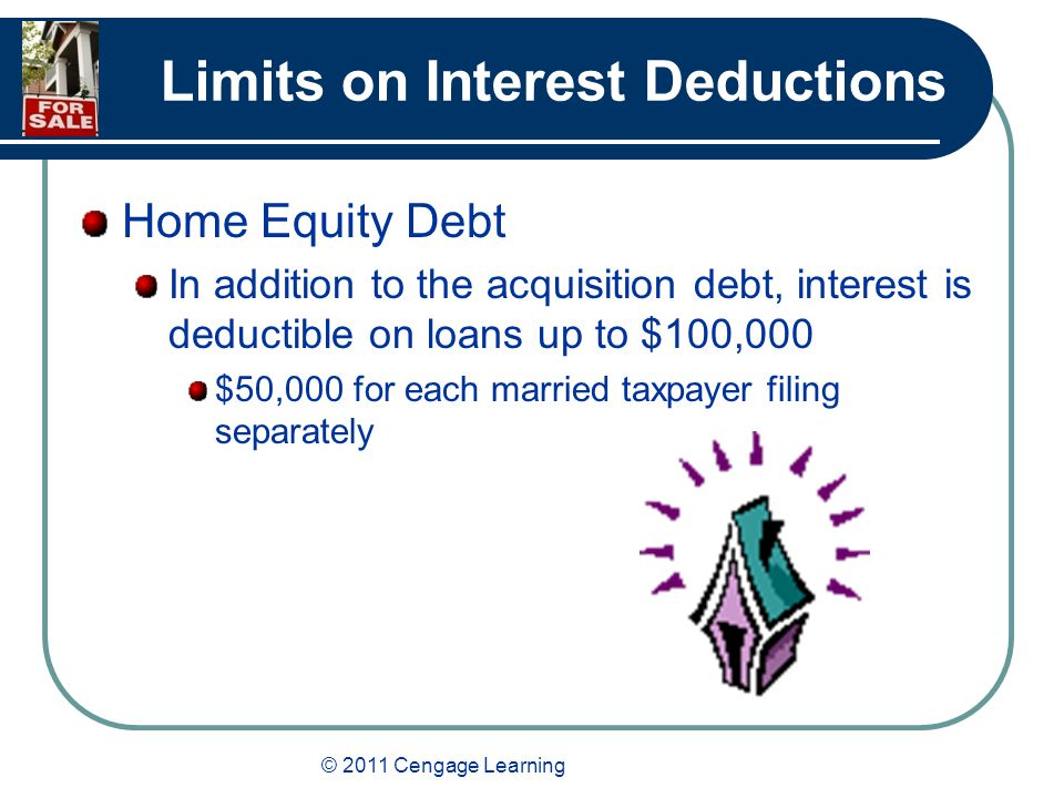 © 2011 Cengage Learning Limits on Interest Deductions Home Equity Debt In addition to the acquisition debt, interest is deductible on loans up to $100,000 $50,000 for each married taxpayer filing separately