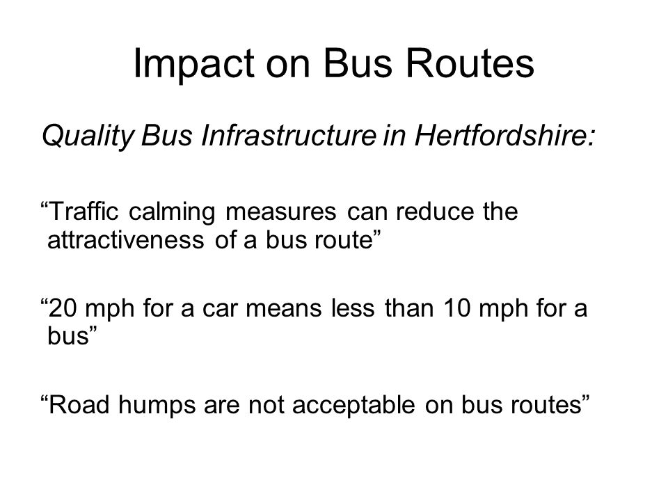Impact on Bus Routes Quality Bus Infrastructure in Hertfordshire: Traffic calming measures can reduce the attractiveness of a bus route 20 mph for a car means less than 10 mph for a bus Road humps are not acceptable on bus routes