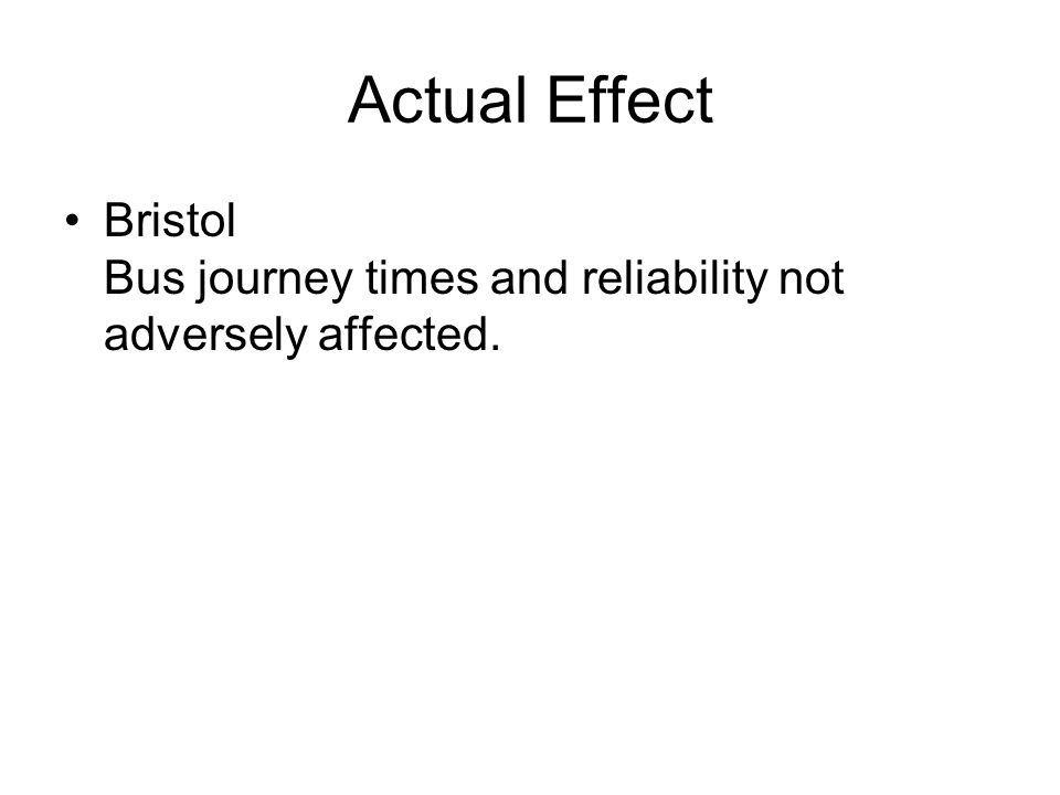 Actual Effect Bristol Bus journey times and reliability not adversely affected.