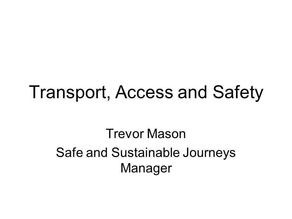 Transport, Access and Safety Trevor Mason Safe and Sustainable Journeys Manager