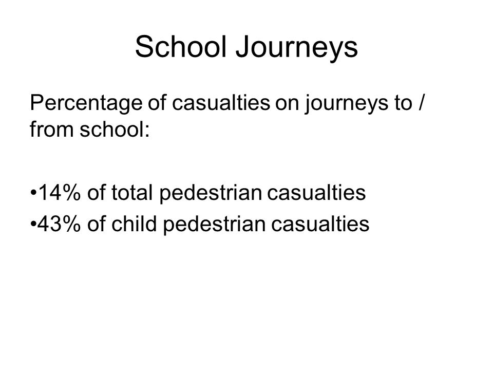 School Journeys Percentage of casualties on journeys to / from school: 14% of total pedestrian casualties 43% of child pedestrian casualties