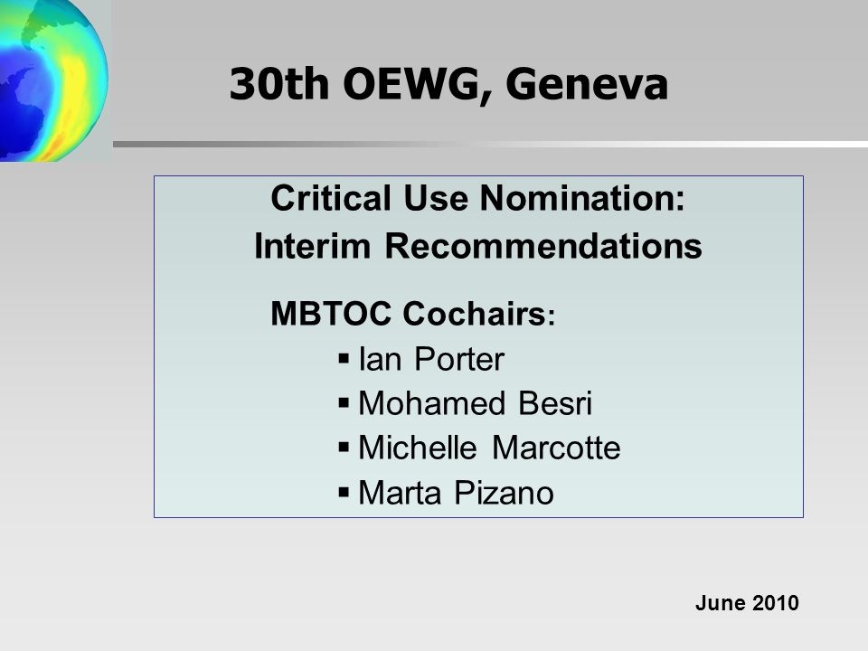 30th OEWG, Geneva Critical Use Nomination: Interim Recommendations MBTOC Cochairs :  Ian Porter  Mohamed Besri  Michelle Marcotte  Marta Pizano June 2010