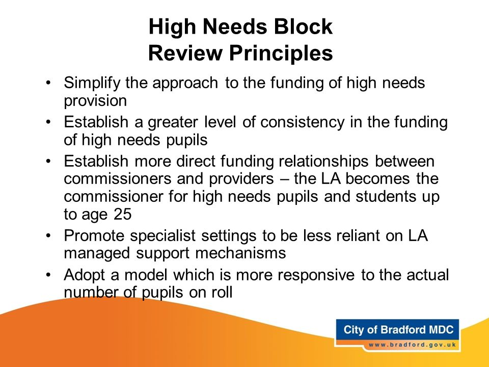 High Needs Block Review Principles Simplify the approach to the funding of high needs provision Establish a greater level of consistency in the funding of high needs pupils Establish more direct funding relationships between commissioners and providers – the LA becomes the commissioner for high needs pupils and students up to age 25 Promote specialist settings to be less reliant on LA managed support mechanisms Adopt a model which is more responsive to the actual number of pupils on roll