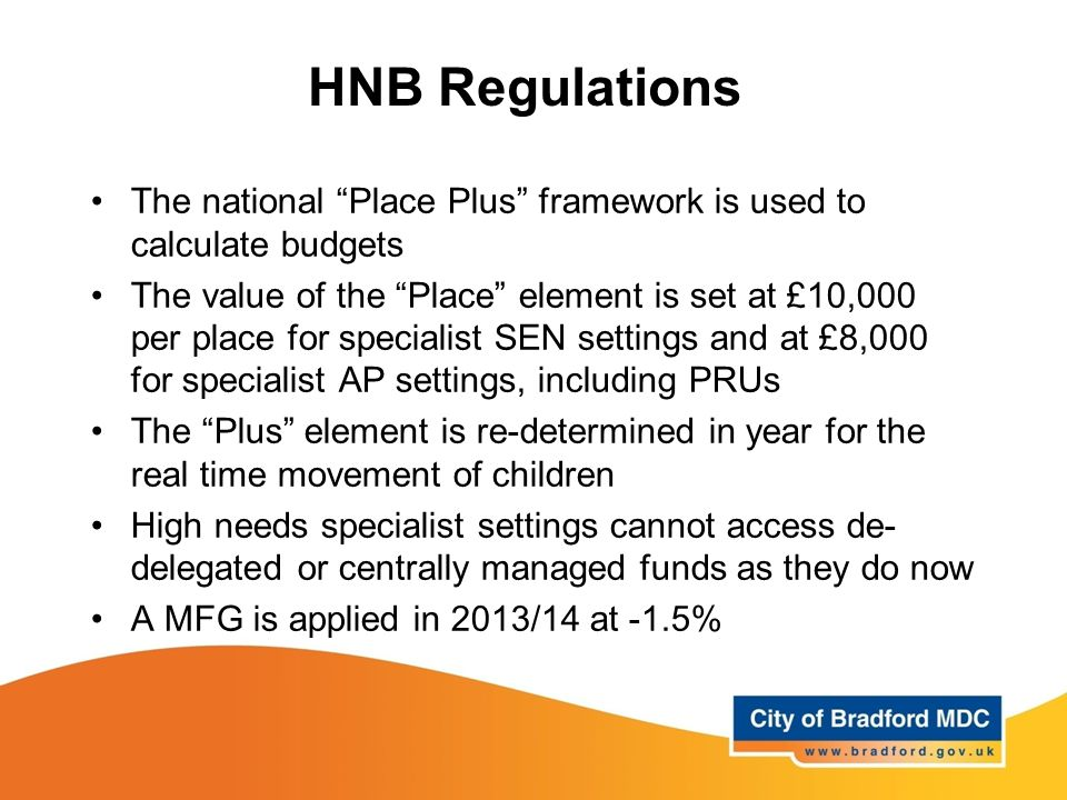 HNB Regulations The national Place Plus framework is used to calculate budgets The value of the Place element is set at £10,000 per place for specialist SEN settings and at £8,000 for specialist AP settings, including PRUs The Plus element is re-determined in year for the real time movement of children High needs specialist settings cannot access de- delegated or centrally managed funds as they do now A MFG is applied in 2013/14 at -1.5%
