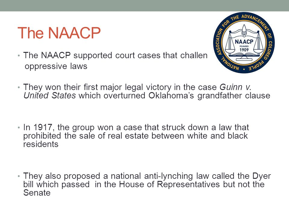 The NAACP The NAACP supported court cases that challenged oppressive laws They won their first major legal victory in the case Guinn v.