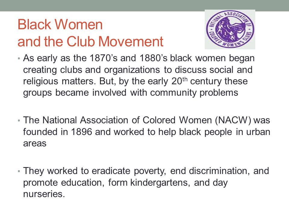 Black Women and the Club Movement As early as the 1870's and 1880's black women began creating clubs and organizations to discuss social and religious matters.