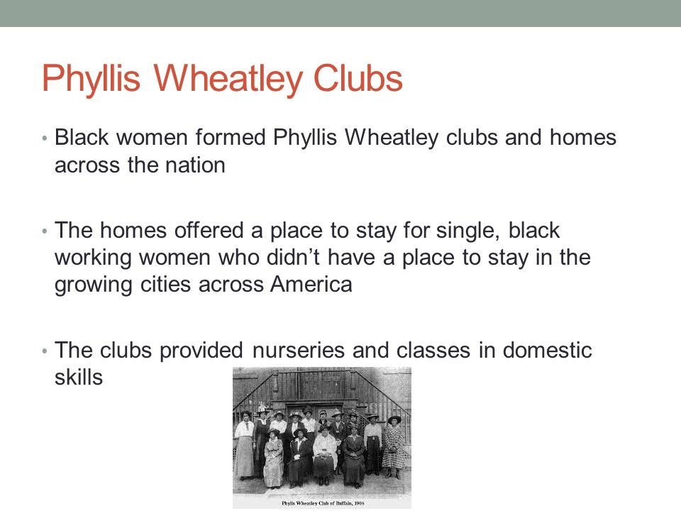 Phyllis Wheatley Clubs Black women formed Phyllis Wheatley clubs and homes across the nation The homes offered a place to stay for single, black working women who didn't have a place to stay in the growing cities across America The clubs provided nurseries and classes in domestic skills