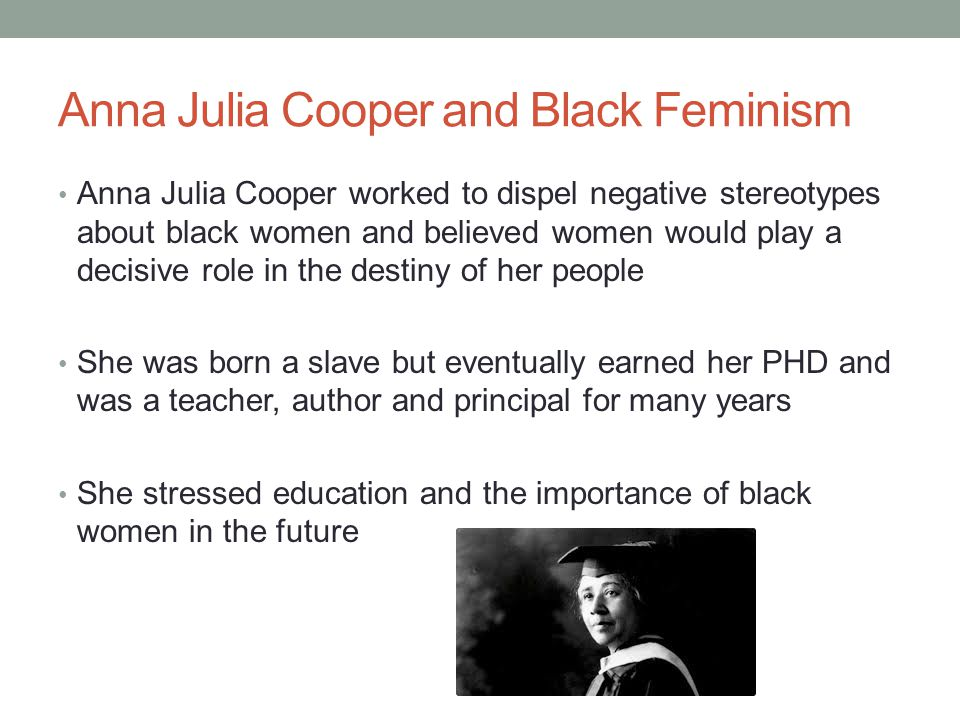 Anna Julia Cooper and Black Feminism Anna Julia Cooper worked to dispel negative stereotypes about black women and believed women would play a decisive role in the destiny of her people She was born a slave but eventually earned her PHD and was a teacher, author and principal for many years She stressed education and the importance of black women in the future